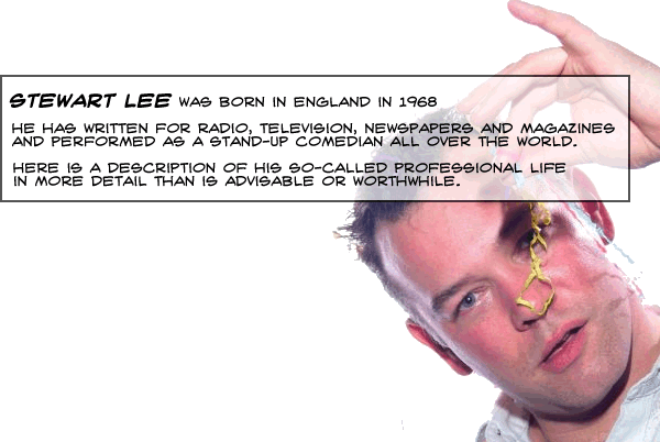 Stewart Lee was born in England in 1968, He has written for radio , television, newspapers and magazines & performed as a stand up comedian all over the world. Here is a description of his so called professional life in more detail than is advisable or worthwhile.