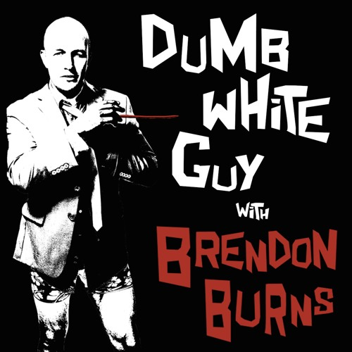 Brendon Burns' Dumb White Guy Podcast